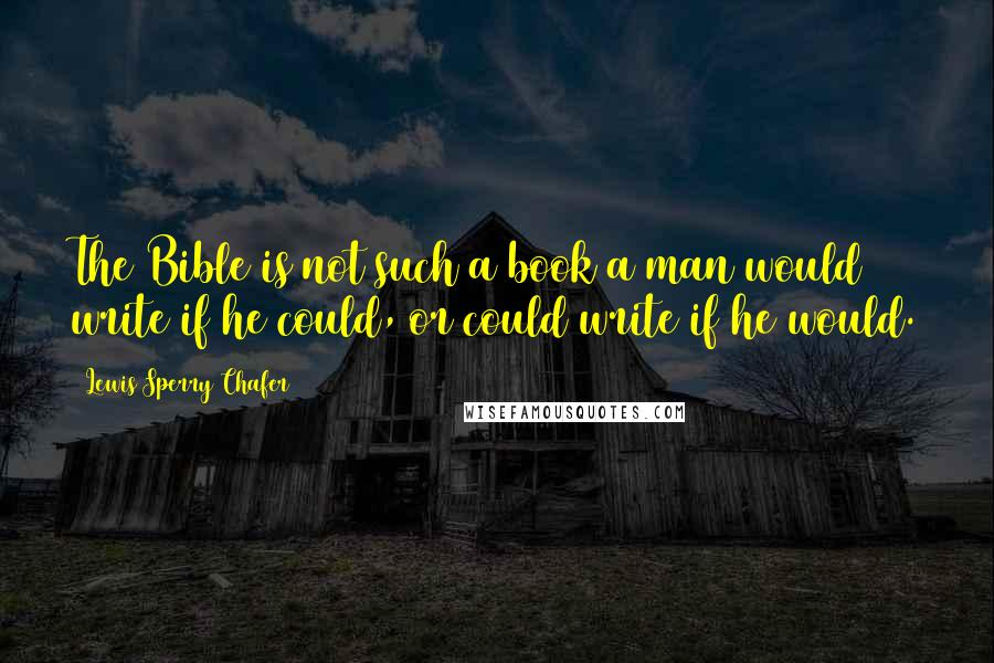 Lewis Sperry Chafer quotes: The Bible is not such a book a man would write if he could, or could write if he would.
