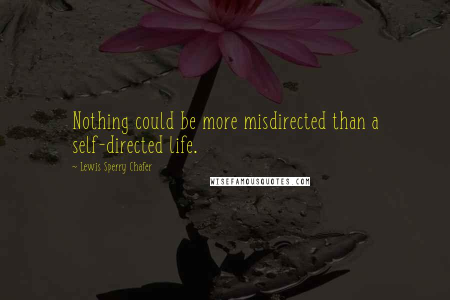 Lewis Sperry Chafer quotes: Nothing could be more misdirected than a self-directed life.
