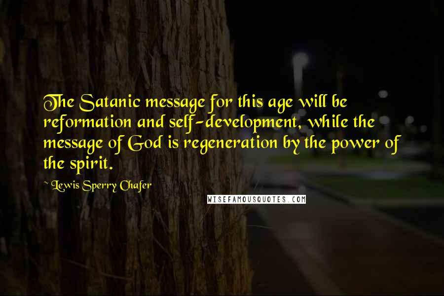 Lewis Sperry Chafer quotes: The Satanic message for this age will be reformation and self-development, while the message of God is regeneration by the power of the spirit.