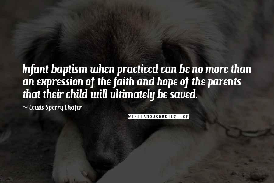 Lewis Sperry Chafer quotes: Infant baptism when practiced can be no more than an expression of the faith and hope of the parents that their child will ultimately be saved.
