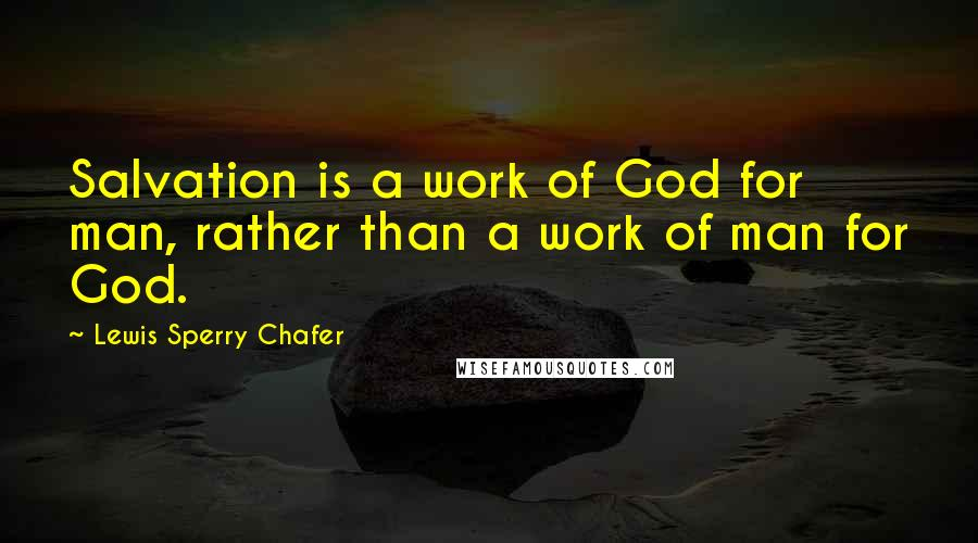 Lewis Sperry Chafer quotes: Salvation is a work of God for man, rather than a work of man for God.