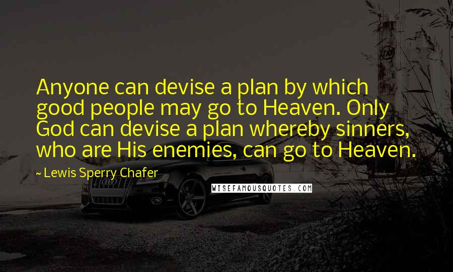 Lewis Sperry Chafer quotes: Anyone can devise a plan by which good people may go to Heaven. Only God can devise a plan whereby sinners, who are His enemies, can go to Heaven.