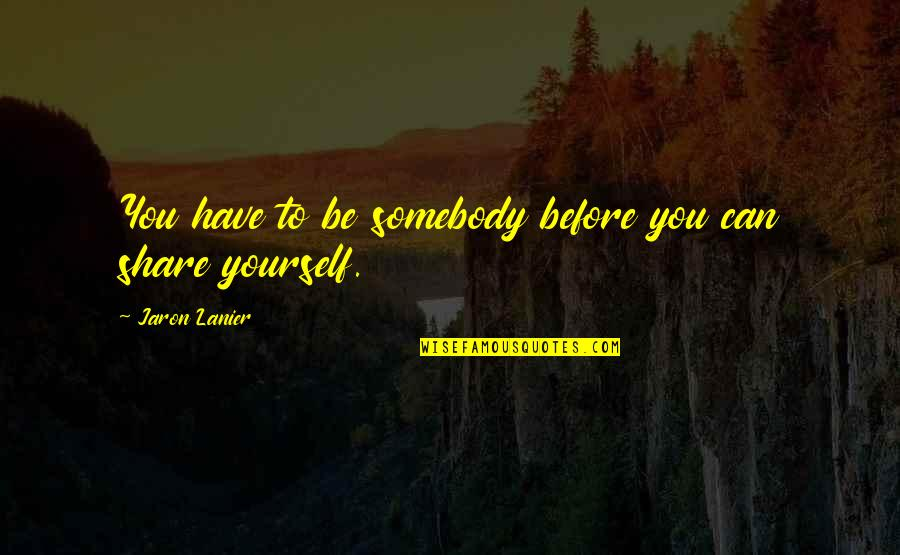 Lewontin Quotes By Jaron Lanier: You have to be somebody before you can