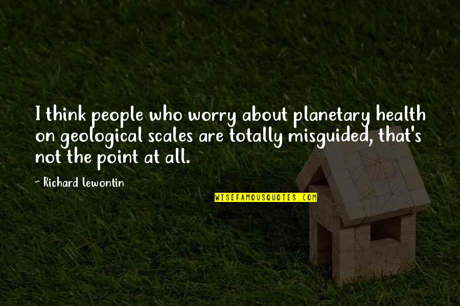 Lewontin Quotes By Richard Lewontin: I think people who worry about planetary health