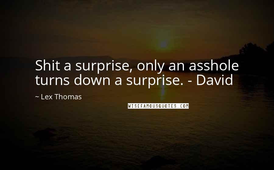 Lex Thomas quotes: Shit a surprise, only an asshole turns down a surprise. - David