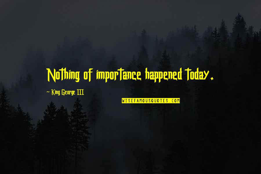 Lexa Kom Trikru Quotes By King George III: Nothing of importance happened today.