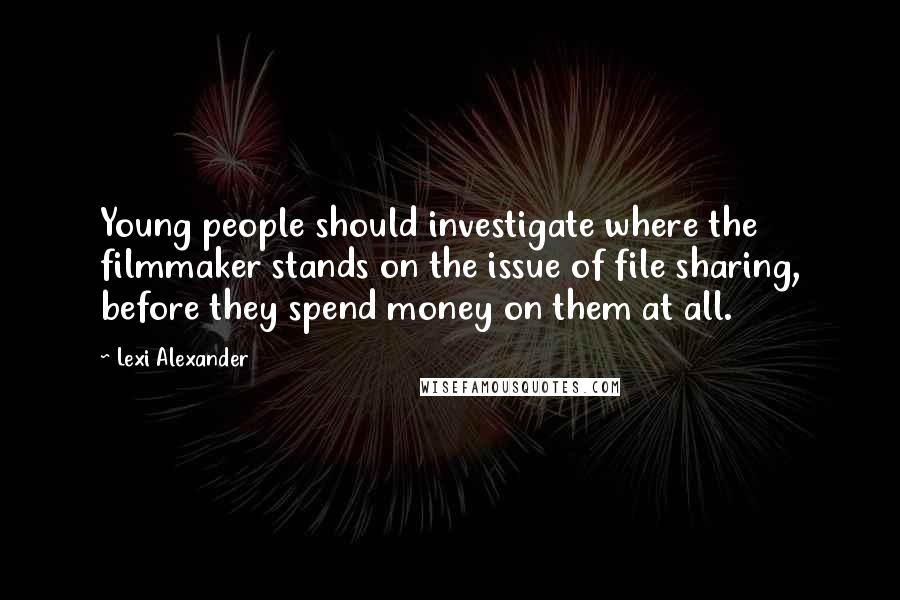 Lexi Alexander quotes: Young people should investigate where the filmmaker stands on the issue of file sharing, before they spend money on them at all.