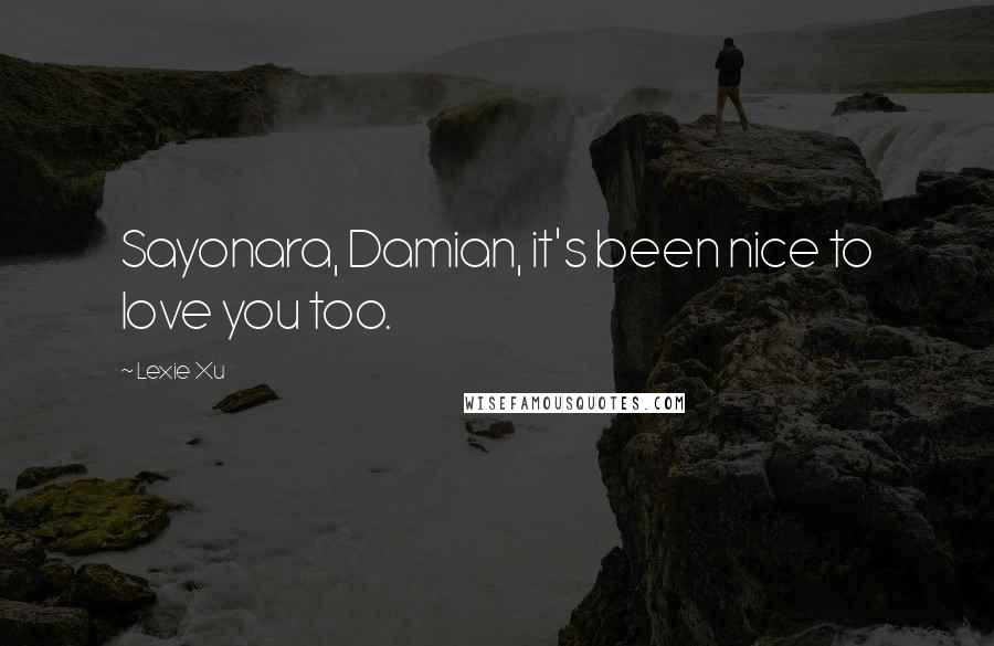 Lexie Xu quotes: Sayonara, Damian, it's been nice to love you too.