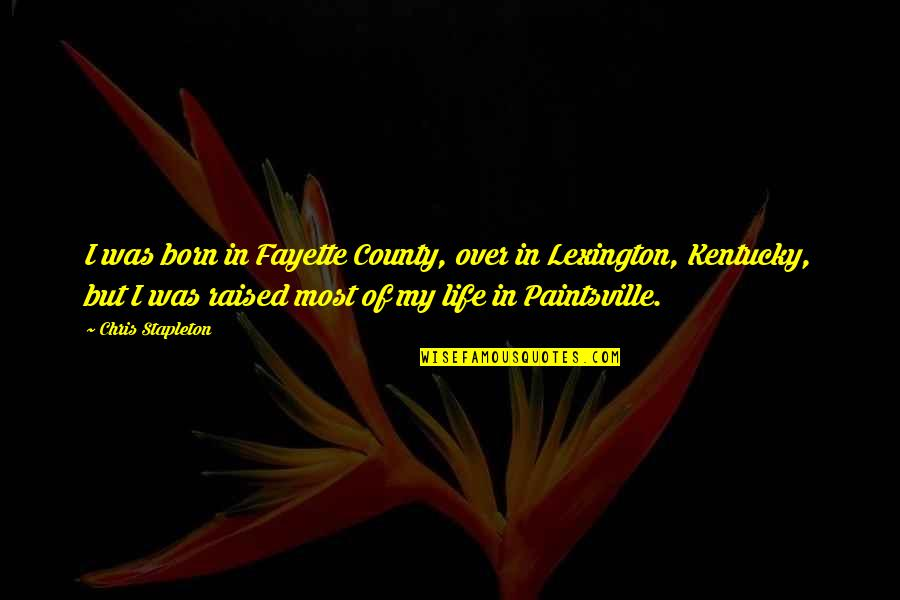 Lexington's Quotes By Chris Stapleton: I was born in Fayette County, over in