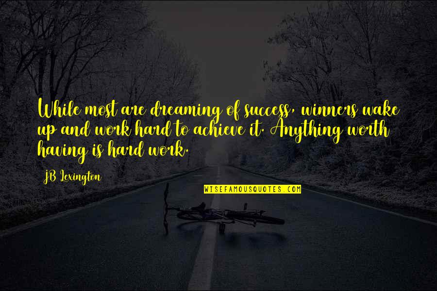 Lexington's Quotes By JB Lexington: While most are dreaming of success, winners wake