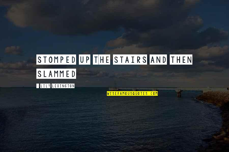 Lexington's Quotes By Lily Lexington: stomped up the stairs and then slammed
