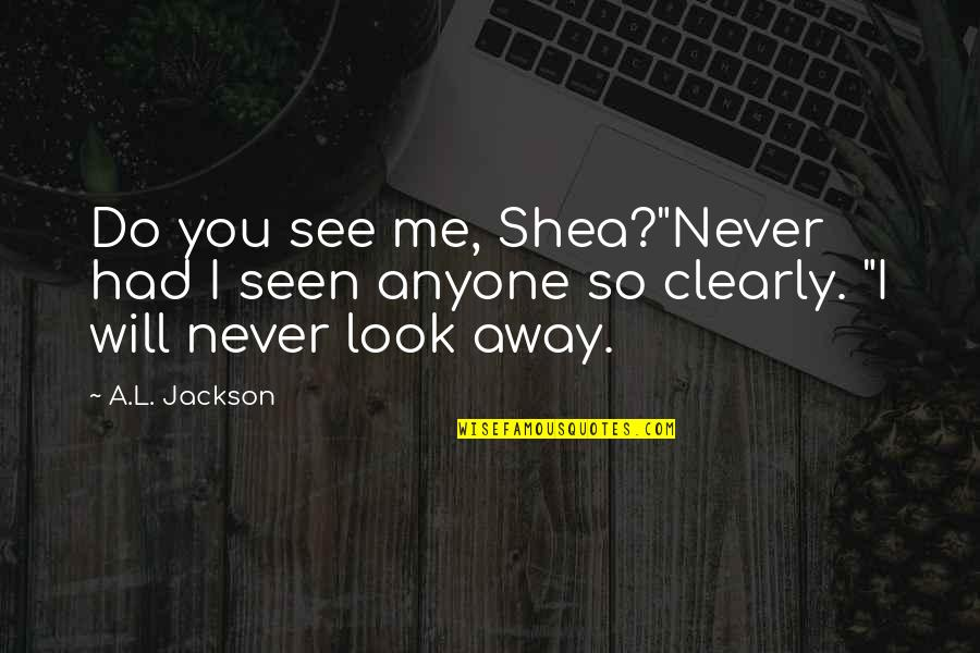 """L'exploitation Quotes By A.L. Jackson: Do you see me, Shea?""""Never had I seen"""