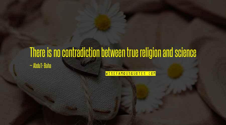L'exploitation Quotes By Abdu'l- Baha: There is no contradiction between true religion and