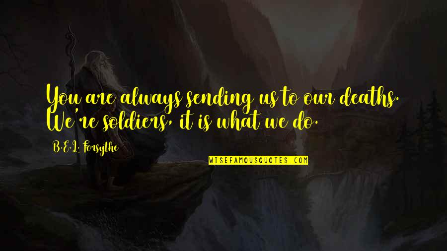 L'exploitation Quotes By B.E.L. Forsythe: You are always sending us to our deaths.