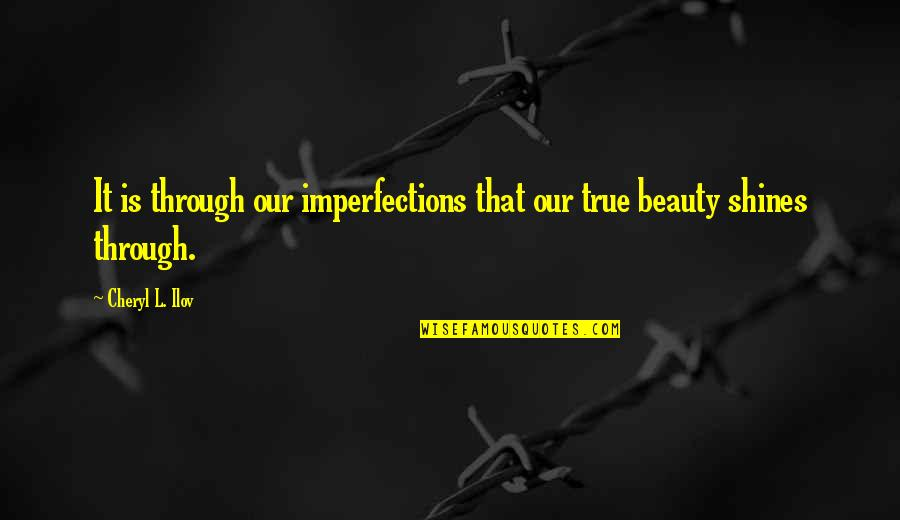 L'exploitation Quotes By Cheryl L. Ilov: It is through our imperfections that our true