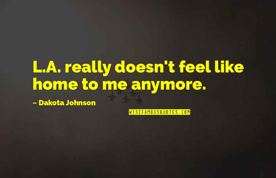 L'exploitation Quotes By Dakota Johnson: L.A. really doesn't feel like home to me