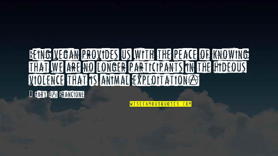L'exploitation Quotes By Gary L. Francione: Being vegan provides us with the peace of