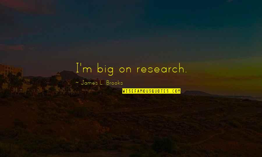 L'exploitation Quotes By James L. Brooks: I'm big on research.