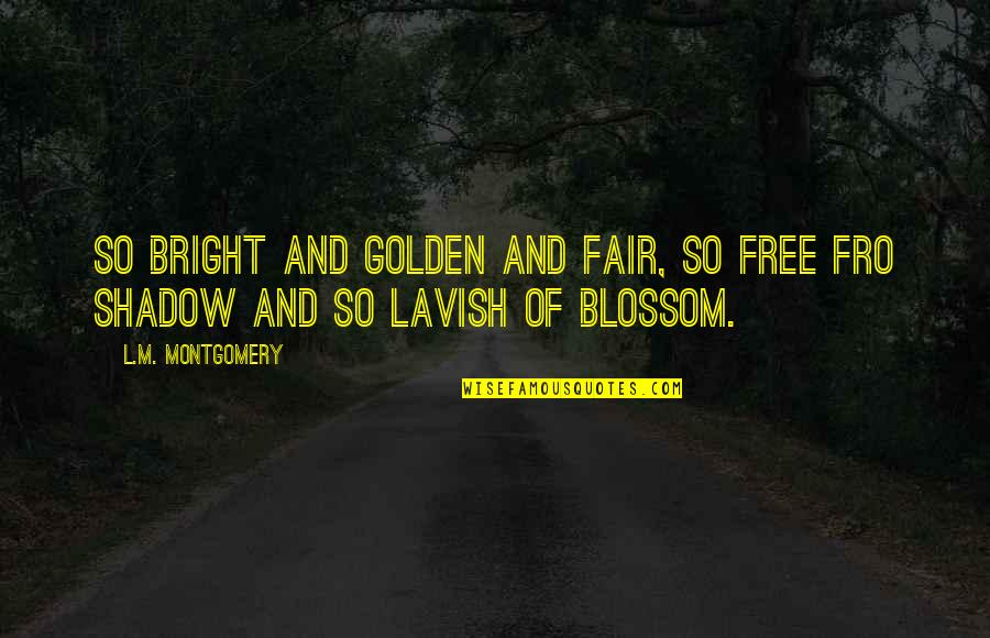 L'exploitation Quotes By L.M. Montgomery: So bright and golden and fair, so free