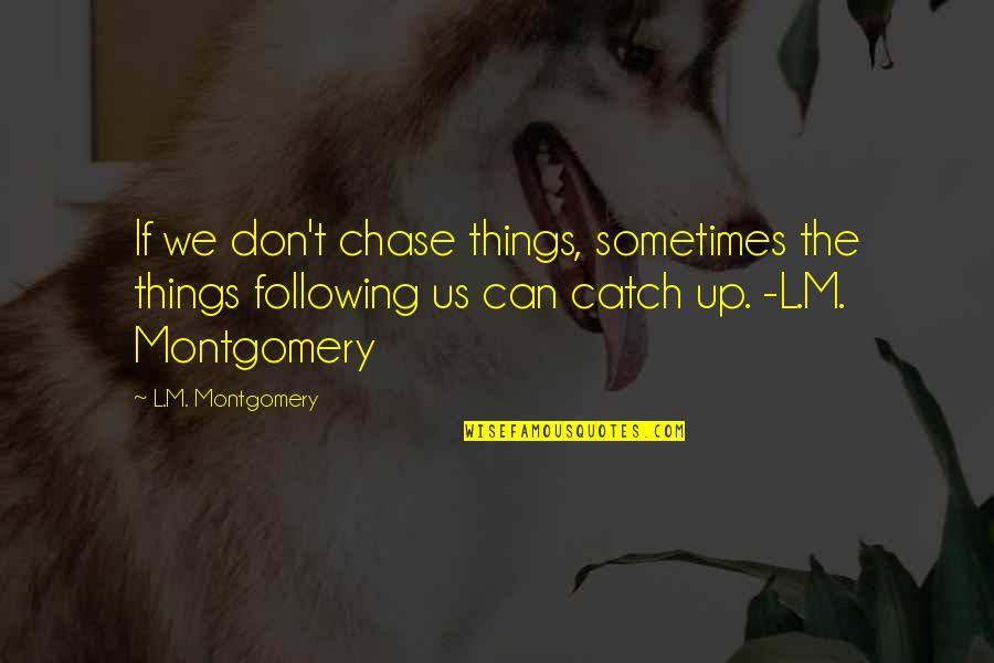 L'exploitation Quotes By L.M. Montgomery: If we don't chase things, sometimes the things