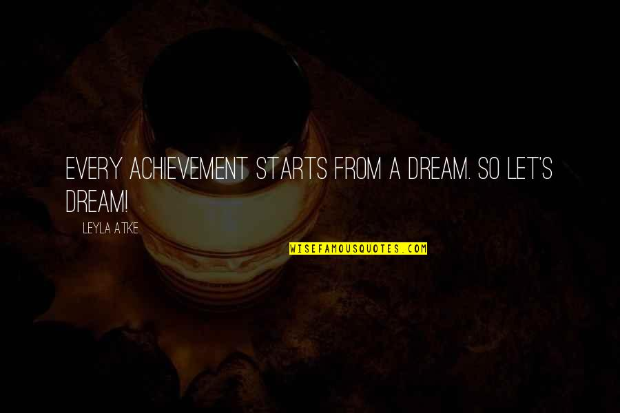 Leyla Quotes By Leyla Atke: Every achievement starts from a dream. So let's