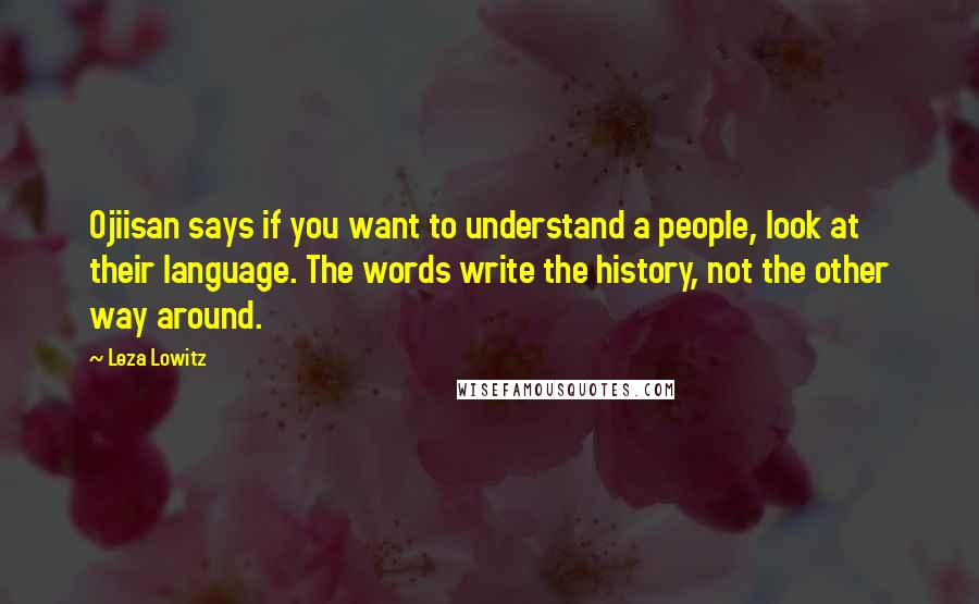 Leza Lowitz quotes: Ojiisan says if you want to understand a people, look at their language. The words write the history, not the other way around.