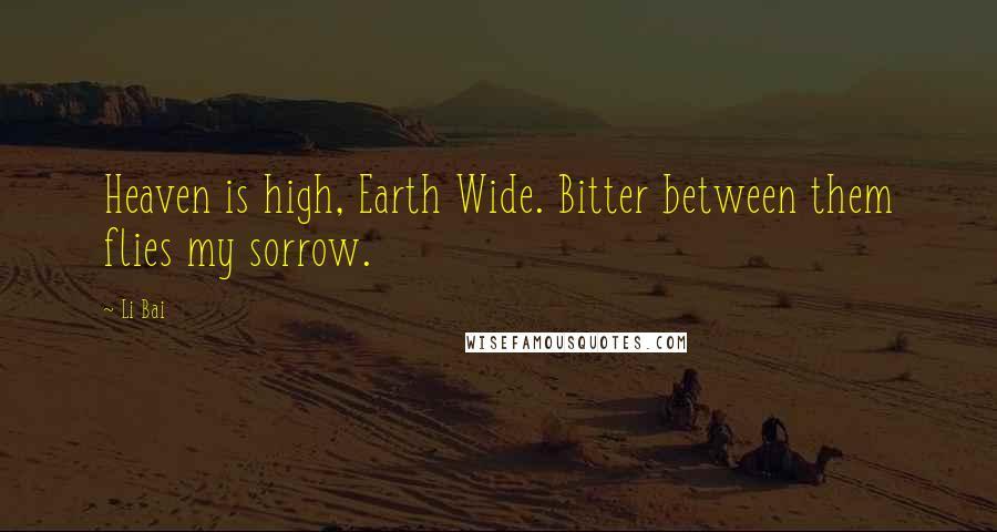Li Bai quotes: Heaven is high, Earth Wide. Bitter between them flies my sorrow.