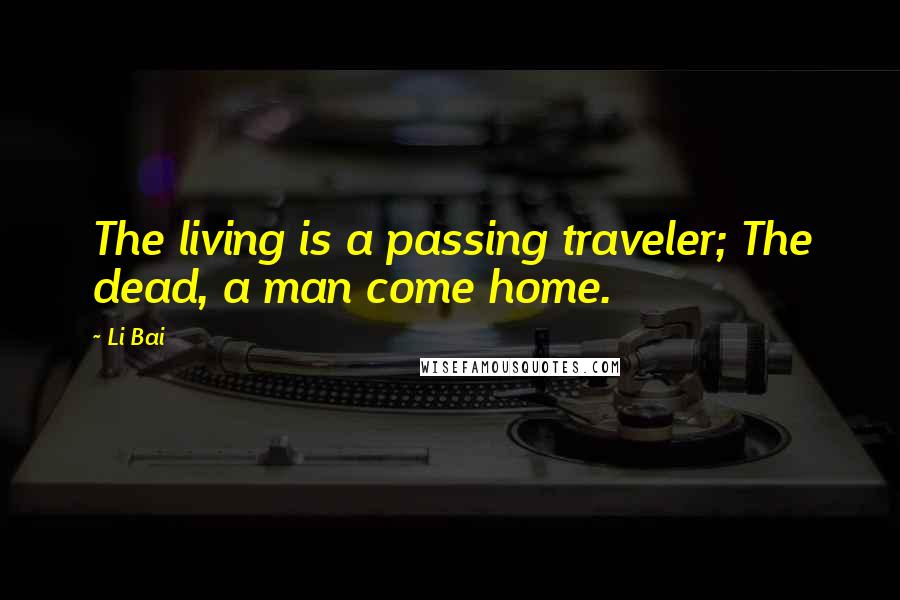 Li Bai quotes: The living is a passing traveler; The dead, a man come home.