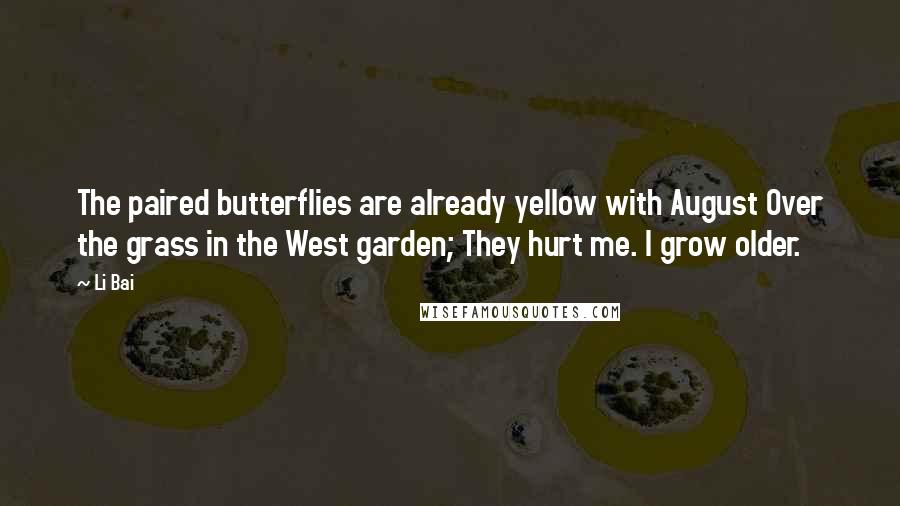 Li Bai quotes: The paired butterflies are already yellow with August Over the grass in the West garden; They hurt me. I grow older.