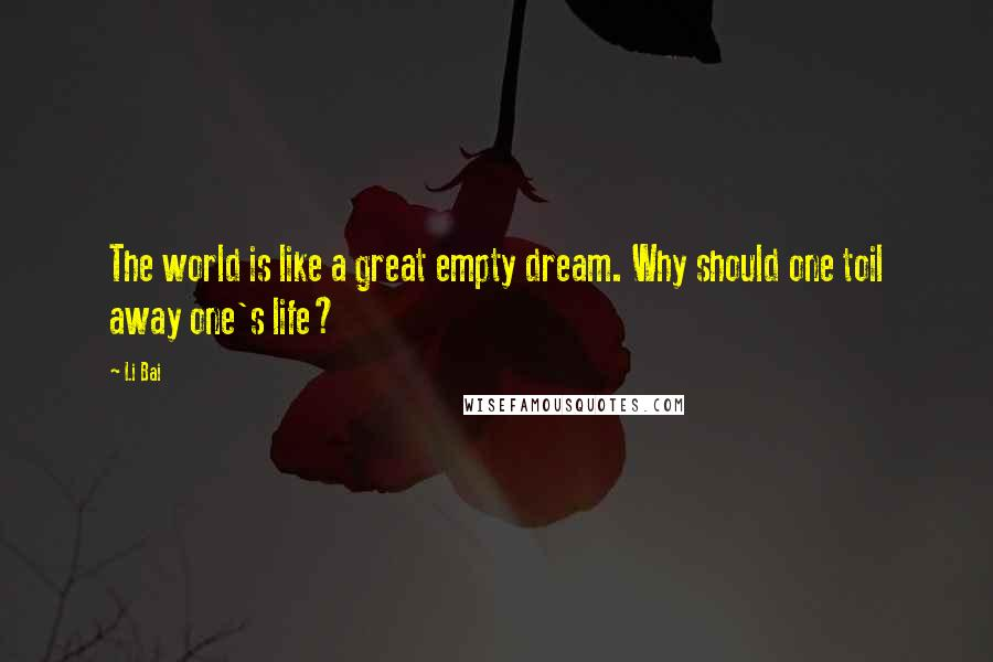 Li Bai quotes: The world is like a great empty dream. Why should one toil away one's life?