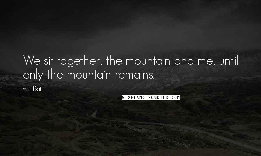 Li Bai quotes: We sit together, the mountain and me, until only the mountain remains.