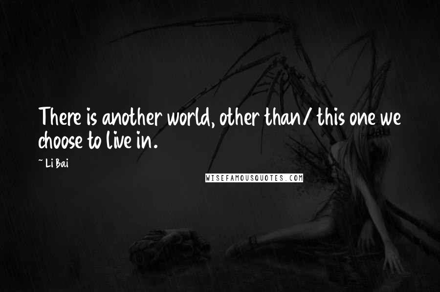 Li Bai quotes: There is another world, other than/ this one we choose to live in.