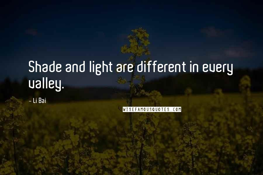 Li Bai quotes: Shade and light are different in every valley.