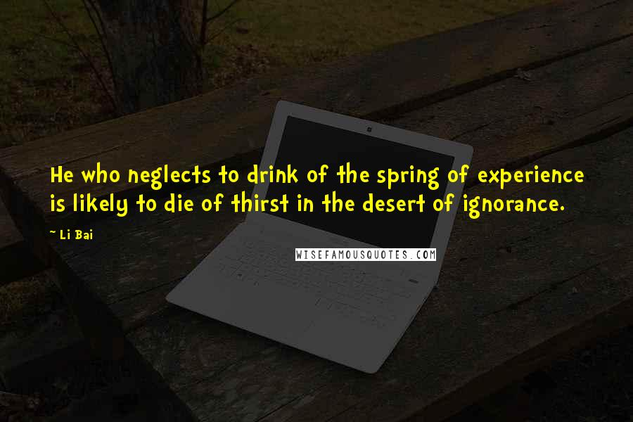 Li Bai quotes: He who neglects to drink of the spring of experience is likely to die of thirst in the desert of ignorance.