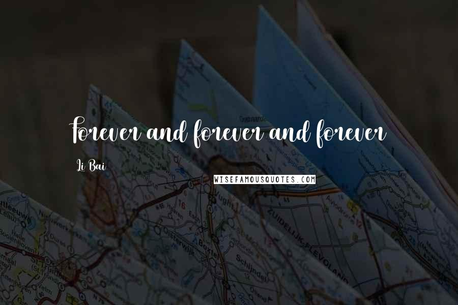 Li Bai quotes: Forever and forever and forever