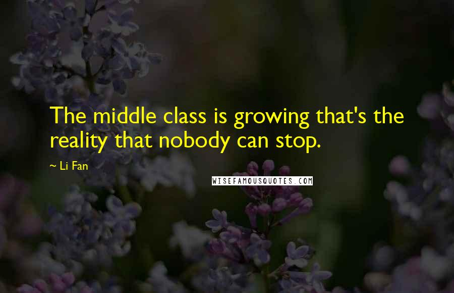 Li Fan quotes: The middle class is growing that's the reality that nobody can stop.