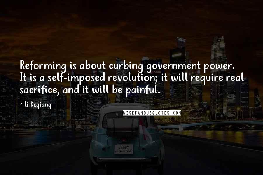 Li Keqiang quotes: Reforming is about curbing government power. It is a self-imposed revolution; it will require real sacrifice, and it will be painful.