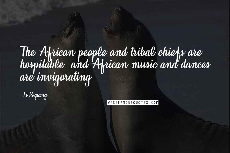 Li Keqiang quotes: The African people and tribal chiefs are hospitable, and African music and dances are invigorating.