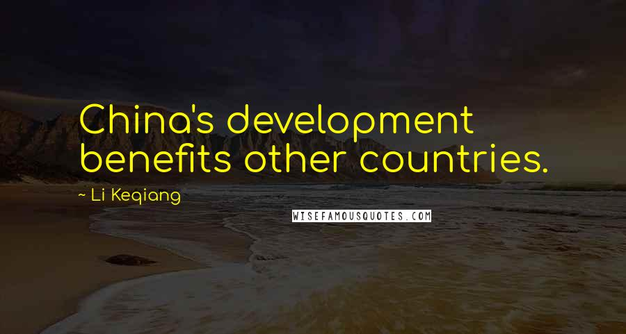 Li Keqiang quotes: China's development benefits other countries.