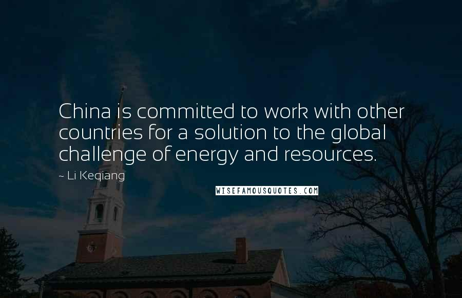 Li Keqiang quotes: China is committed to work with other countries for a solution to the global challenge of energy and resources.