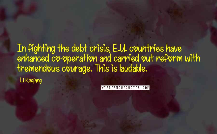 Li Keqiang quotes: In fighting the debt crisis, E.U. countries have enhanced co-operation and carried out reform with tremendous courage. This is laudable.