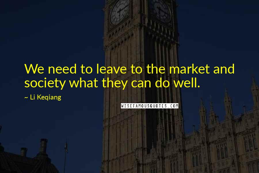 Li Keqiang quotes: We need to leave to the market and society what they can do well.