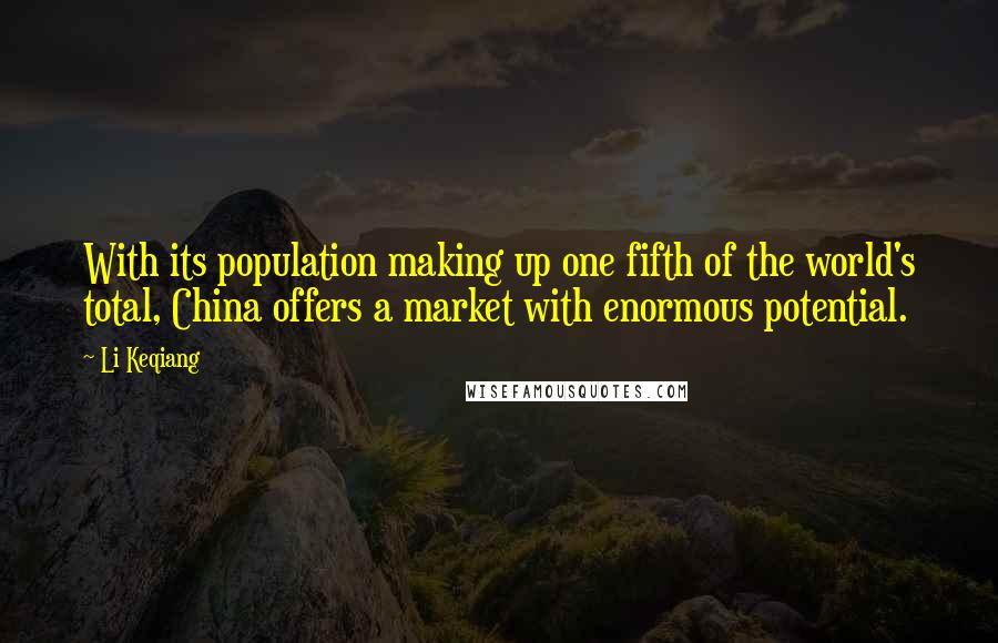 Li Keqiang quotes: With its population making up one fifth of the world's total, China offers a market with enormous potential.