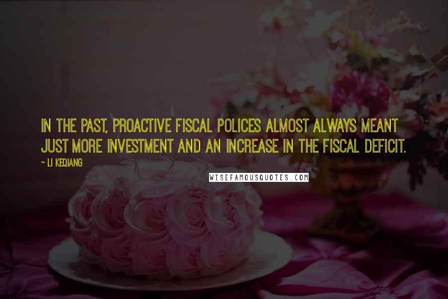 Li Keqiang quotes: In the past, proactive fiscal polices almost always meant just more investment and an increase in the fiscal deficit.