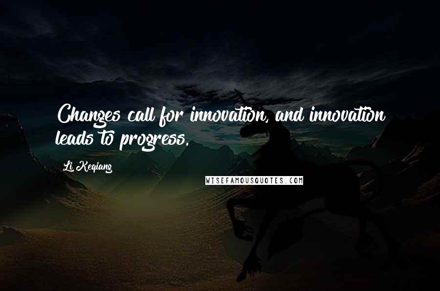 Li Keqiang quotes: Changes call for innovation, and innovation leads to progress.