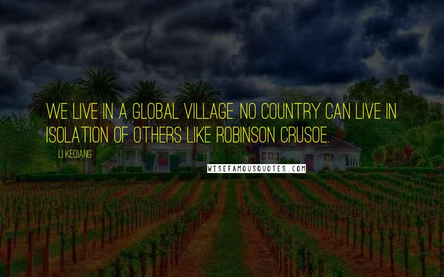 Li Keqiang quotes: We live in a global village. No country can live in isolation of others like Robinson Crusoe.
