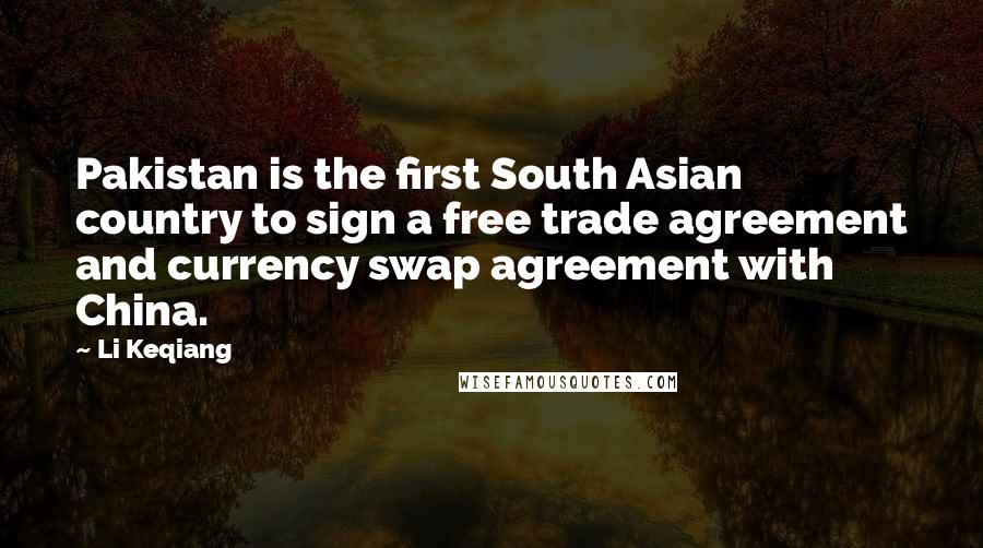 Li Keqiang quotes: Pakistan is the first South Asian country to sign a free trade agreement and currency swap agreement with China.