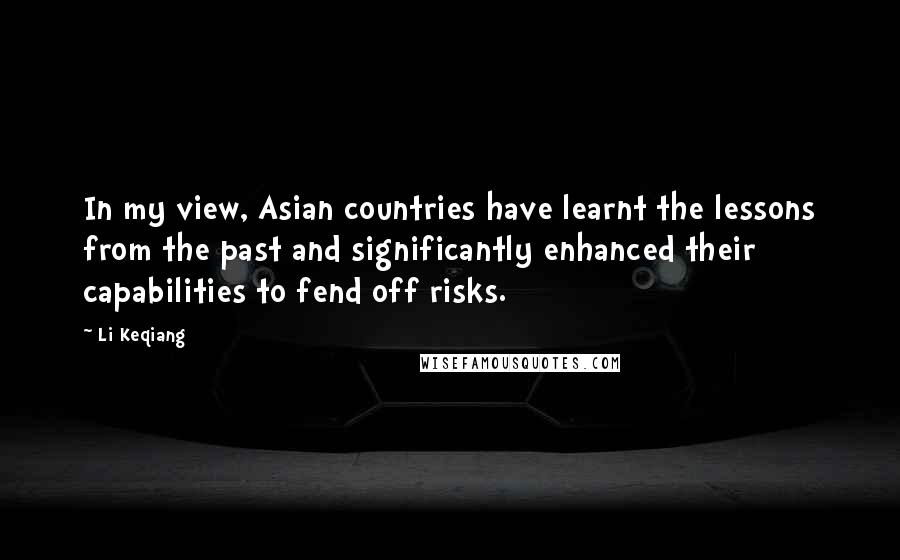 Li Keqiang quotes: In my view, Asian countries have learnt the lessons from the past and significantly enhanced their capabilities to fend off risks.