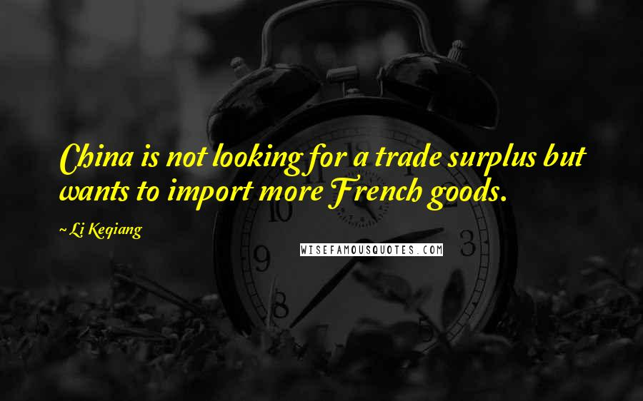Li Keqiang quotes: China is not looking for a trade surplus but wants to import more French goods.