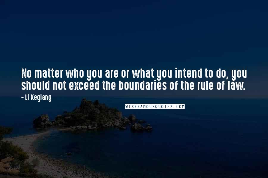 Li Keqiang quotes: No matter who you are or what you intend to do, you should not exceed the boundaries of the rule of law.